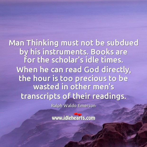 Image, Man Thinking must not be subdued by his instruments. Books are for