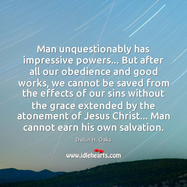 Man unquestionably has impressive powers… But after all our obedience and good Dallin H. Oaks Picture Quote