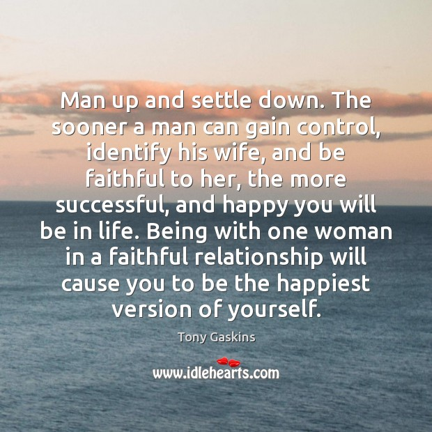 Man up and settle down. The sooner a man can gain control, Tony Gaskins Picture Quote