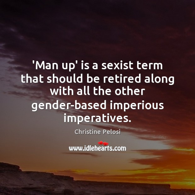 'Man up' is a sexist term that should be retired along with Christine Pelosi Picture Quote