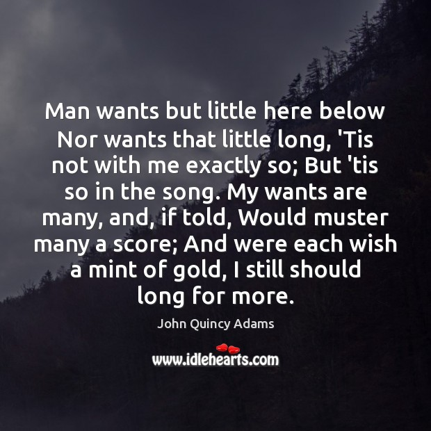 Man wants but little here below Nor wants that little long, 'Tis John Quincy Adams Picture Quote