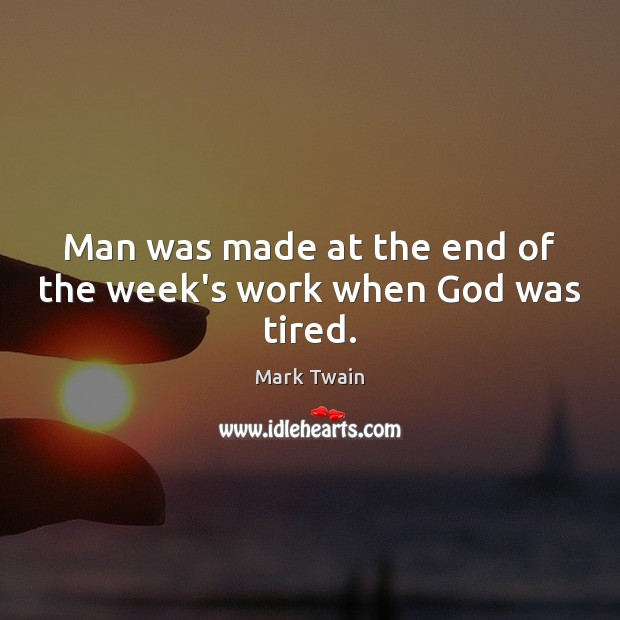 Man was made at the end of the week's work when God was tired. Image