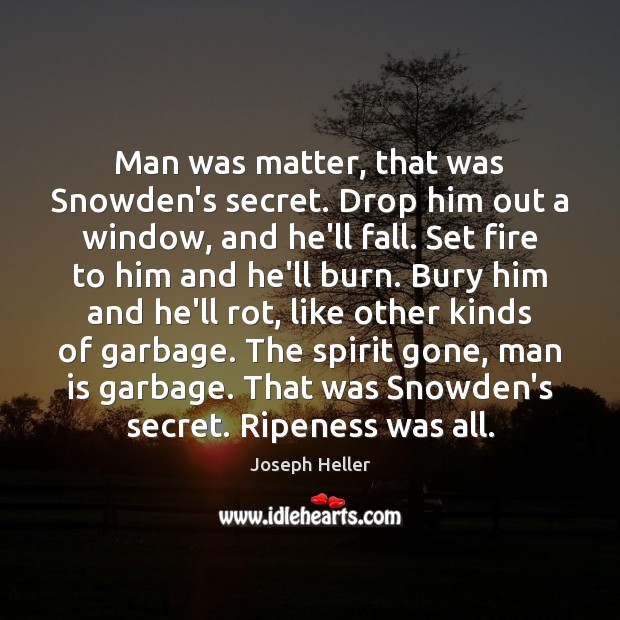 Man was matter, that was Snowden's secret. Drop him out a window, Joseph Heller Picture Quote