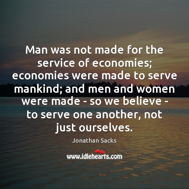 Man was not made for the service of economies; economies were made Jonathan Sacks Picture Quote