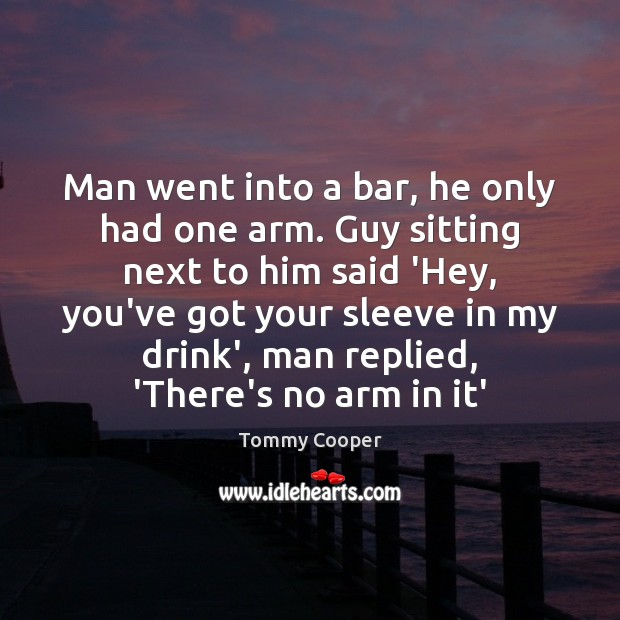 Image, Man went into a bar, he only had one arm. Guy sitting