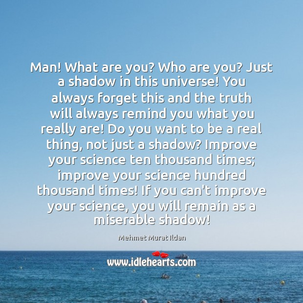 Man! What are you? Who are you? Just a shadow in this Mehmet Murat Ildan Picture Quote