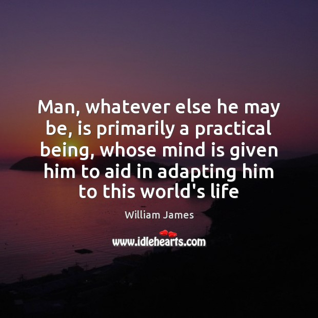 Man, whatever else he may be, is primarily a practical being, whose Image