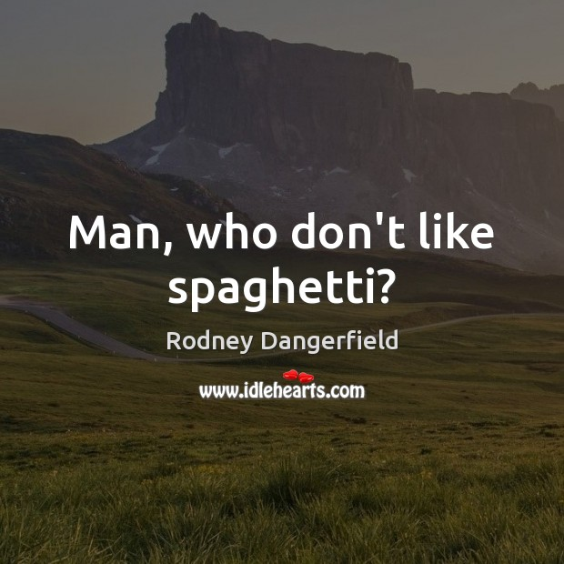 Man, who don't like spaghetti? Rodney Dangerfield Picture Quote