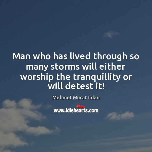 Image, Man who has lived through so many storms will either worship the