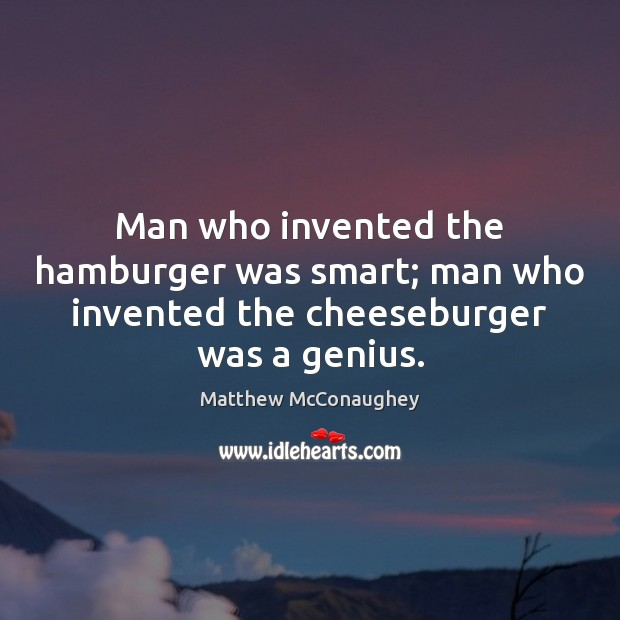 Man who invented the hamburger was smart; man who invented the cheeseburger was a genius. Matthew McConaughey Picture Quote