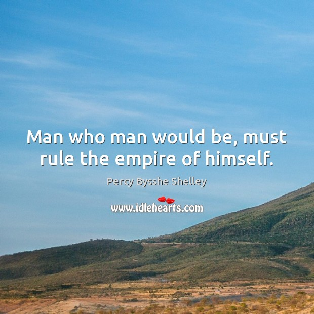 Man who man would be, must rule the empire of himself. Percy Bysshe Shelley Picture Quote
