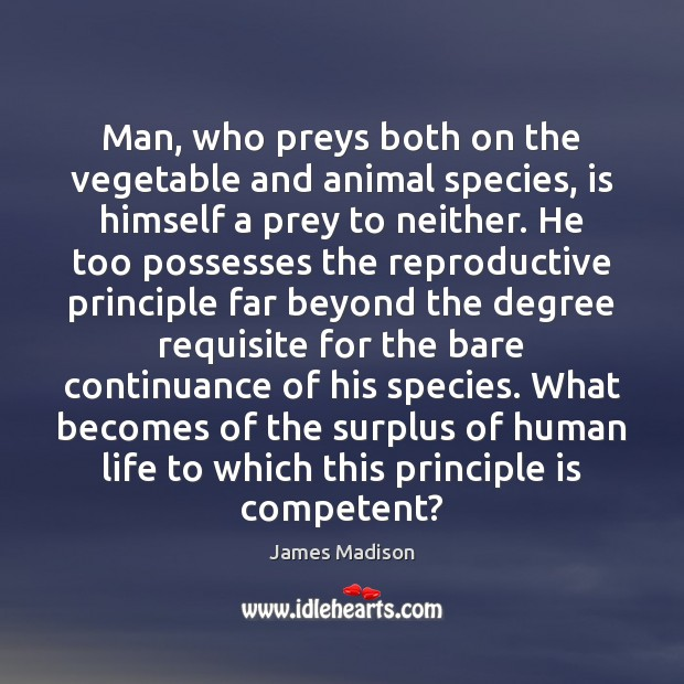 Man, who preys both on the vegetable and animal species, is himself James Madison Picture Quote