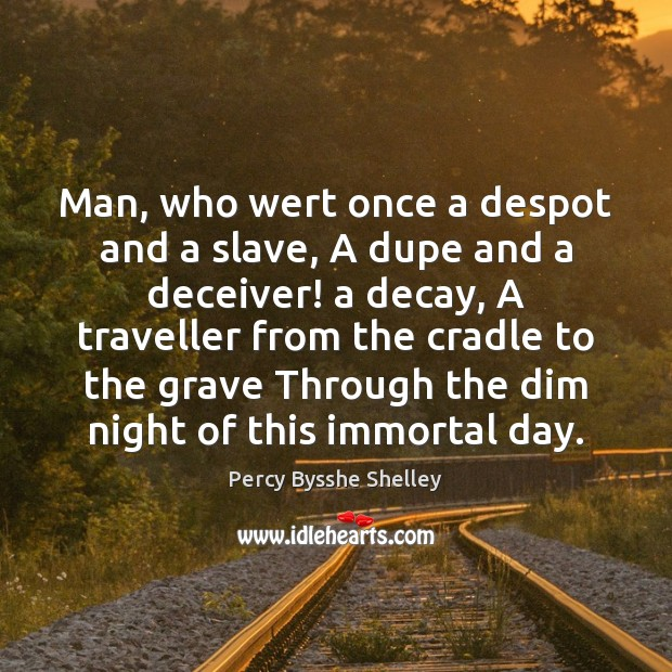 Image, Man, who wert once a despot and a slave, A dupe and