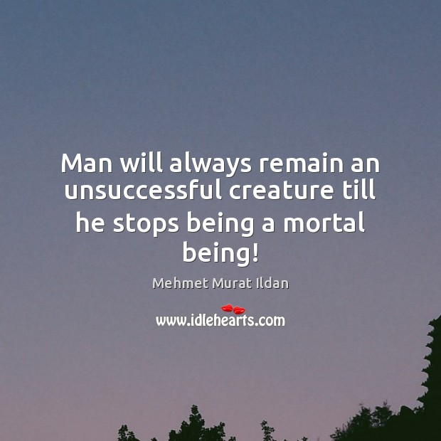 Image, Man will always remain an unsuccessful creature till he stops being a mortal being!