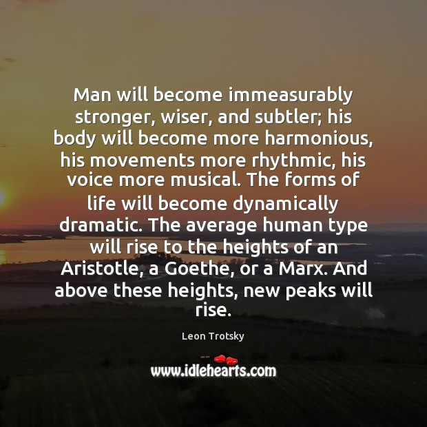 Man will become immeasurably stronger, wiser, and subtler; his body will become Leon Trotsky Picture Quote