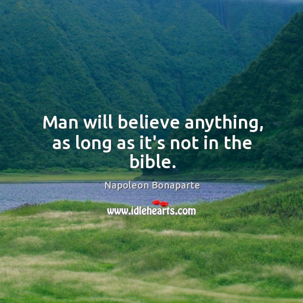Man will believe anything, as long as it's not in the bible. Image