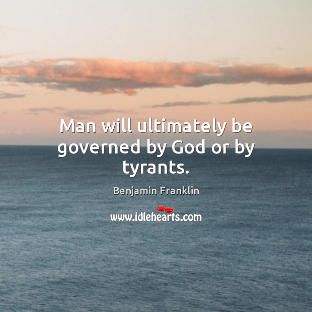Man will ultimately be governed by God or by tyrants. Image