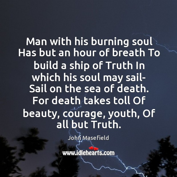 Man with his burning soul Has but an hour of breath To John Masefield Picture Quote