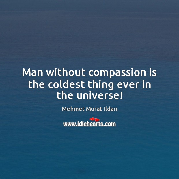Image, Man without compassion is the coldest thing ever in the universe!