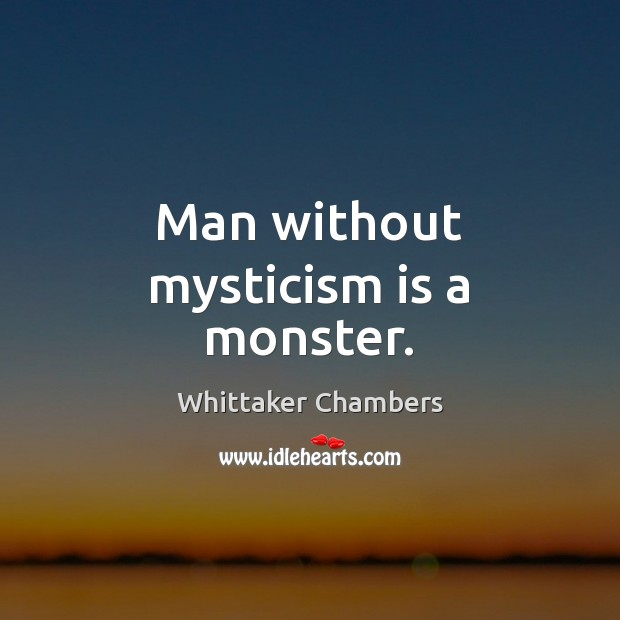 Man without mysticism is a monster. Whittaker Chambers Picture Quote