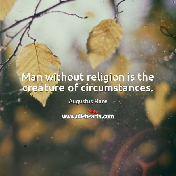 Image, Man without religion is the creature of circumstances.