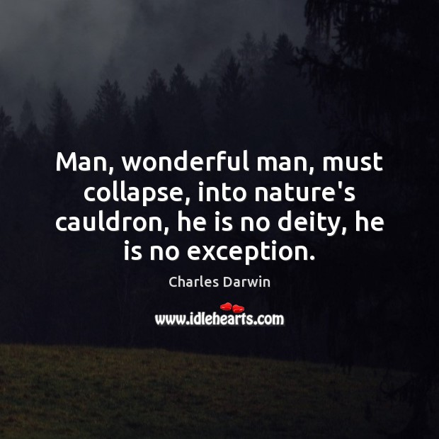 Man, wonderful man, must collapse, into nature's cauldron, he is no deity, Image