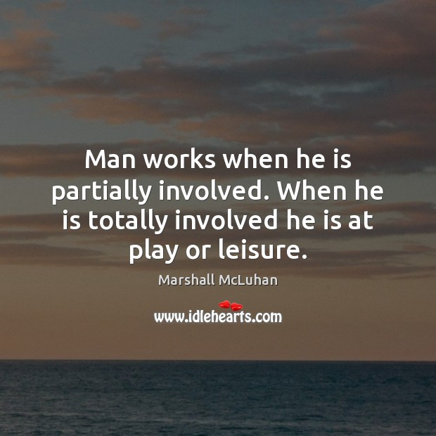 Man works when he is partially involved. When he is totally involved Marshall McLuhan Picture Quote