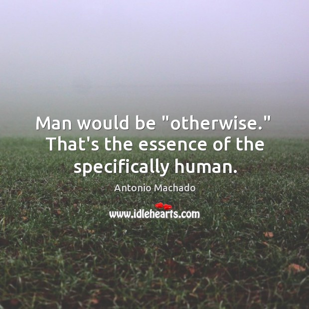 """Man would be """"otherwise.""""  That's the essence of the specifically human. Image"""