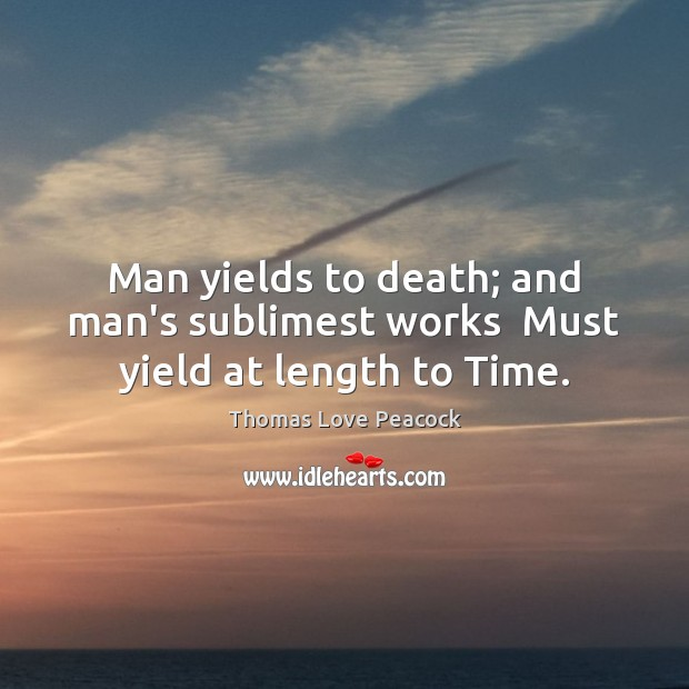 Image, Man yields to death; and man's sublimest works  Must yield at length to Time.