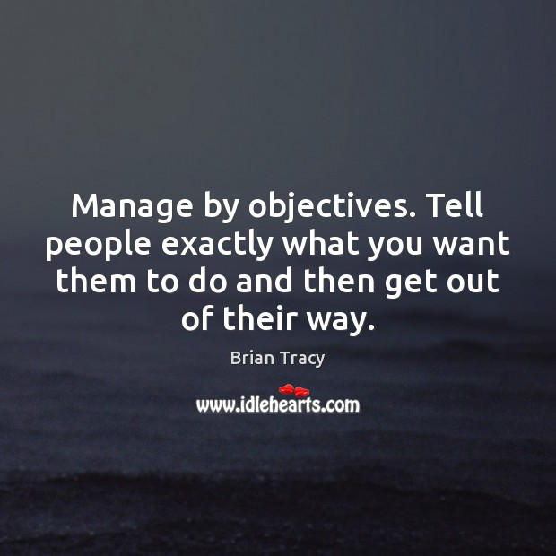 Manage by objectives. Tell people exactly what you want them to do Image