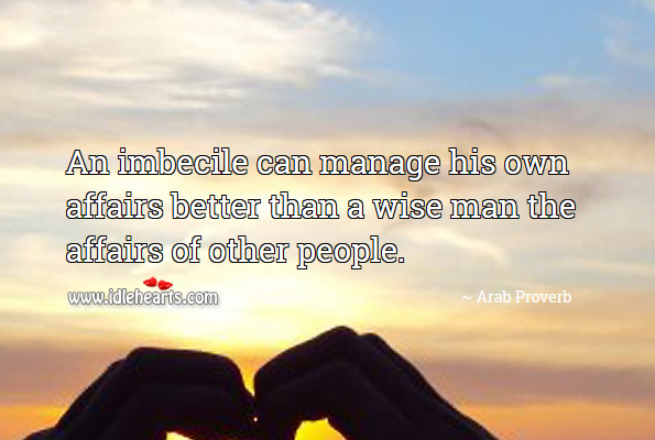 An imbecile can manage his own affairs better than a wise man the affairs of other people. Arab Proverbs Image