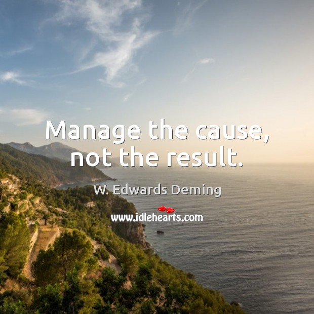 Manage the cause, not the result. W. Edwards Deming Picture Quote