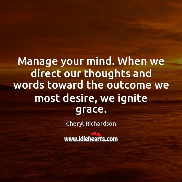 Manage your mind. When we direct our thoughts and words toward the Cheryl Richardson Picture Quote