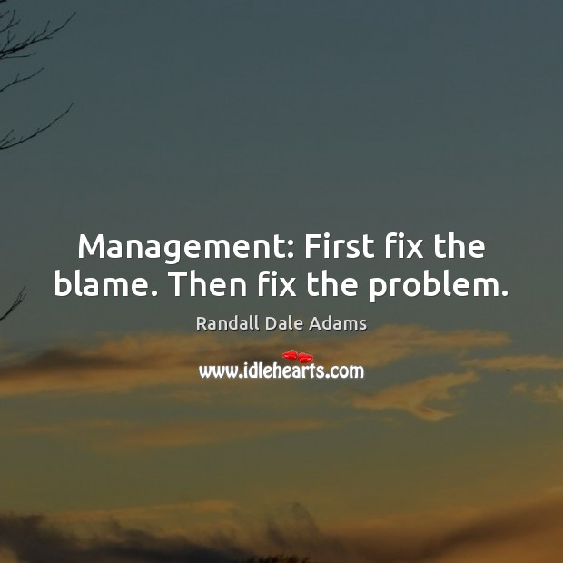 Management: First fix the blame. Then fix the problem. Image