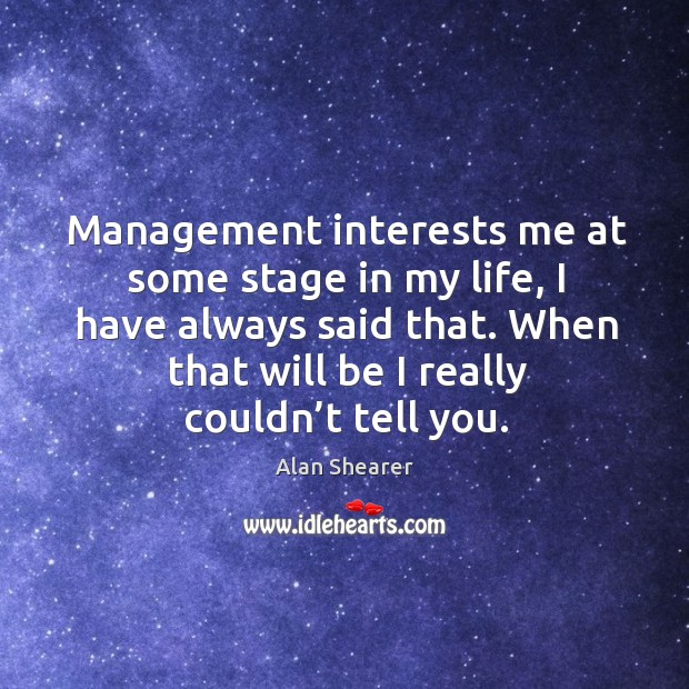 Management interests me at some stage in my life, I have always said that. Image