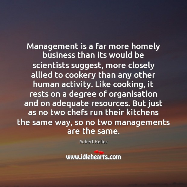 Management is a far more homely business than its would be scientists Management Quotes Image