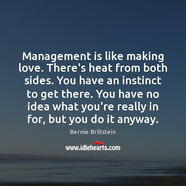 Image, Management is like making love. There's heat from both sides. You have