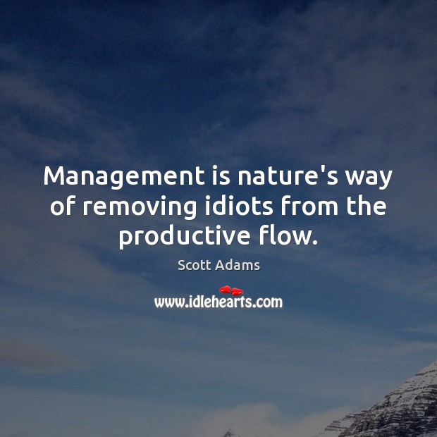 Management is nature's way of removing idiots from the productive flow. Management Quotes Image