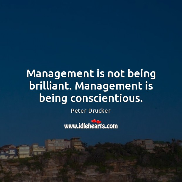 Management is not being brilliant. Management is being conscientious. Management Quotes Image