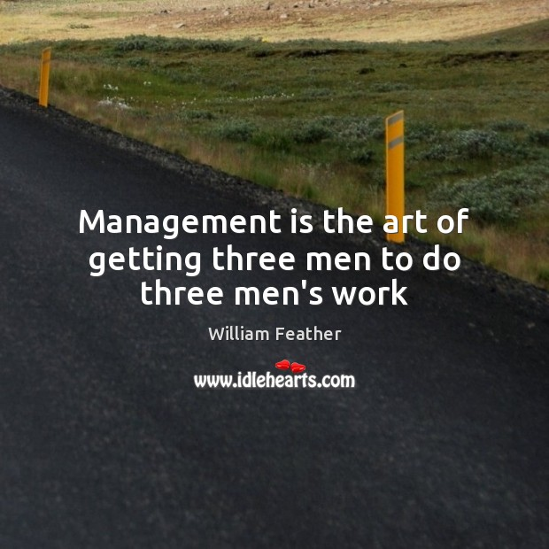 Management is the art of getting three men to do three men's work Management Quotes Image