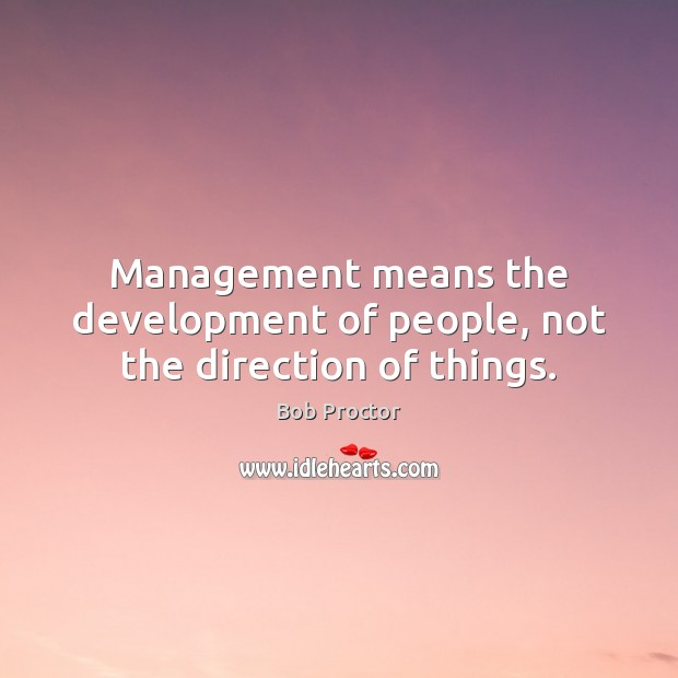 Management means the development of people, not the direction of things. Image