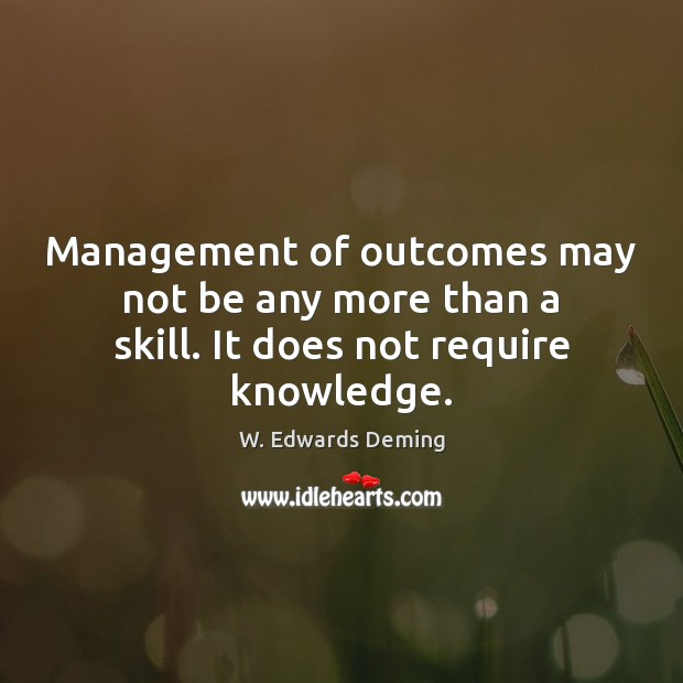 Image, Management of outcomes may not be any more than a skill. It does not require knowledge.