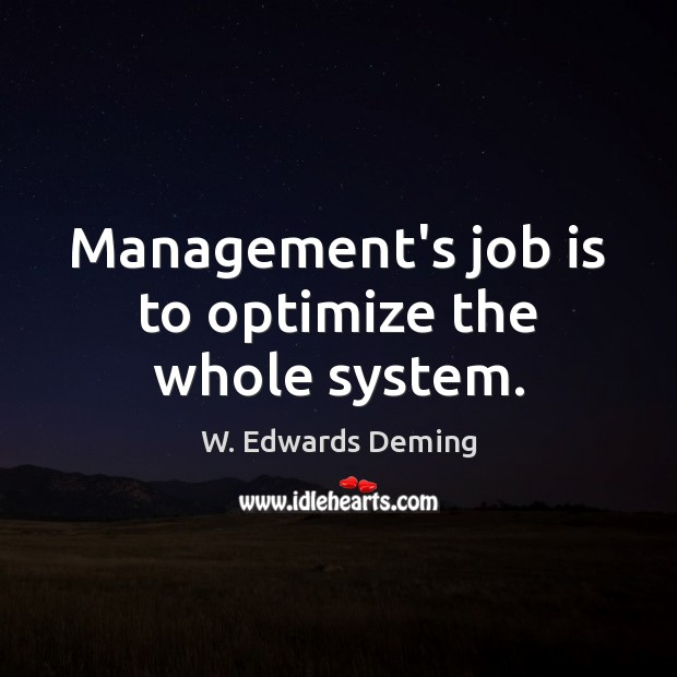 Management's job is to optimize the whole system. W. Edwards Deming Picture Quote