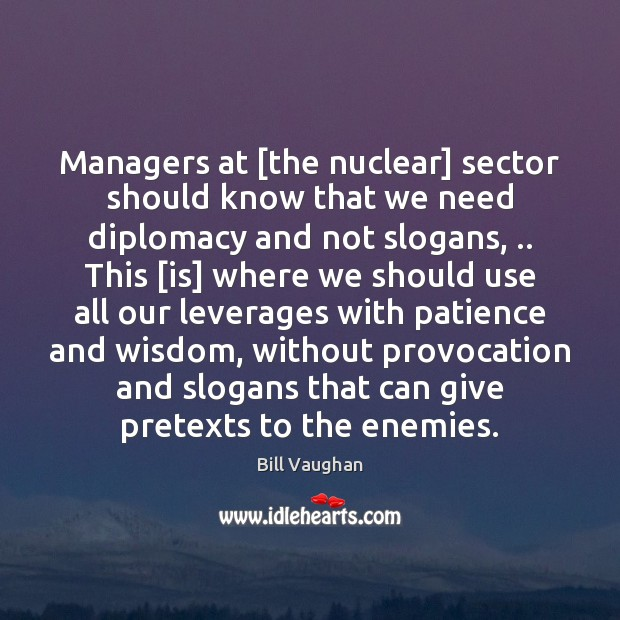 Managers at [the nuclear] sector should know that we need diplomacy and Bill Vaughan Picture Quote