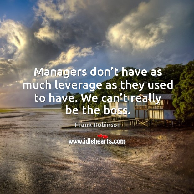 Managers don't have as much leverage as they used to have. We can't really be the boss. Image