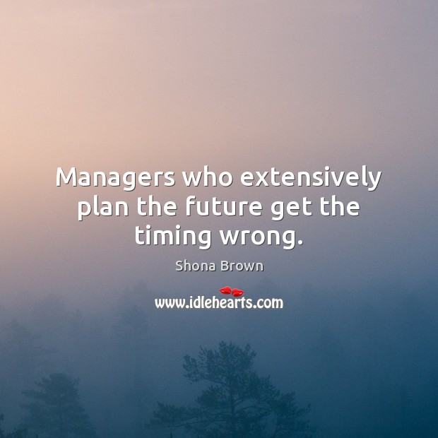 Managers who extensively plan the future get the timing wrong. Image
