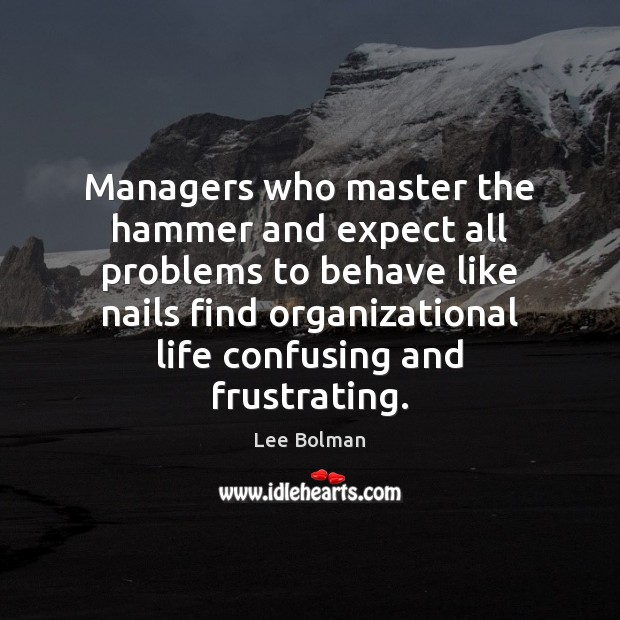 Managers who master the hammer and expect all problems to behave like Expect Quotes Image
