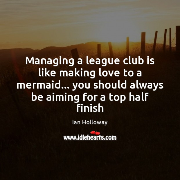 Managing a league club is like making love to a mermaid… you Making Love Quotes Image