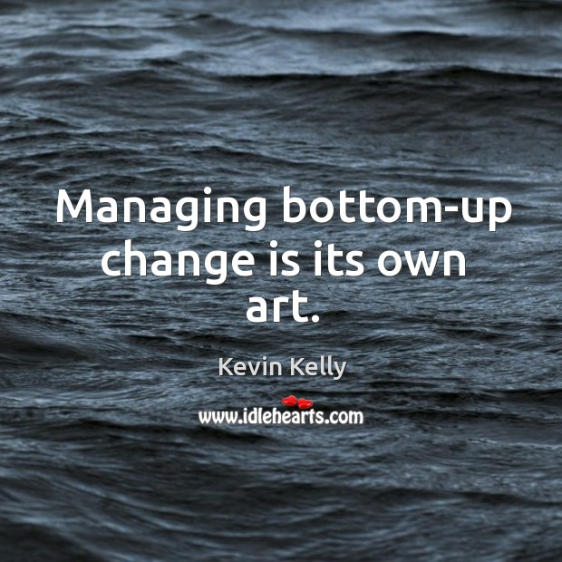Managing bottom-up change is its own art. Kevin Kelly Picture Quote