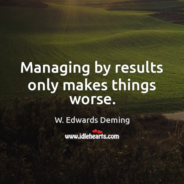 Managing by results only makes things worse. W. Edwards Deming Picture Quote